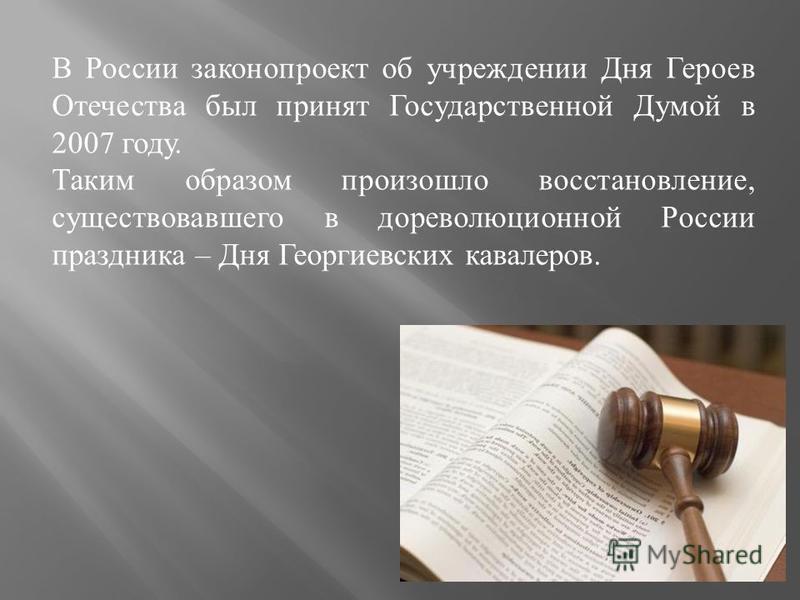 В России законопроект об учреждении Дня Героев Отечества был принят Государственной Думой в 2007 году. Таким образом произошло восстановление, существовавшего в дореволюционной России праздника – Дня Георгиевских кавалеров.