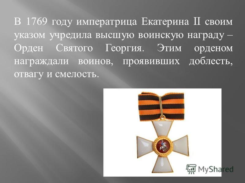 В 1769 году императрица Екатерина II своим указом учредила высшую воинскую награду – Орден Святого Георгия. Этим орденом награждали воинов, проявивших доблесть, отвагу и смелость.