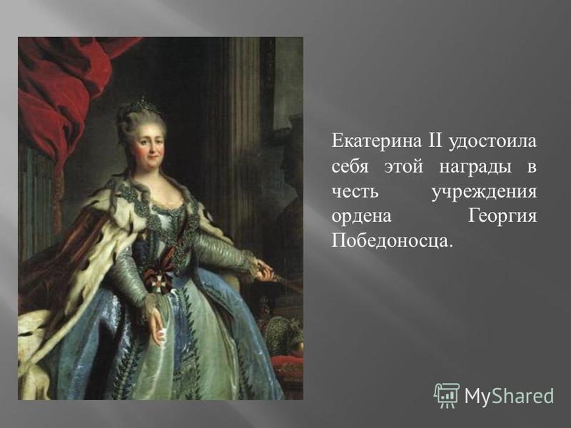 Екатерина II удостоила себя этой награды в честь учреждения ордена Георгия Победоносца.