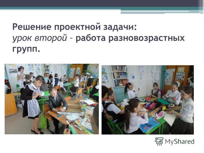 Решение проектной задачи: урок второй – работа разновозрастных групп.