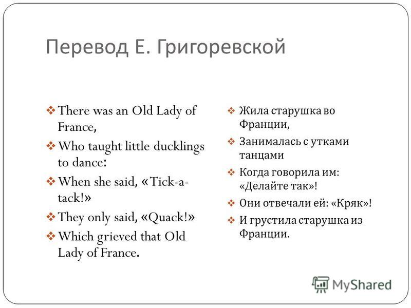 Перевод Е. Григоревской There was an Old Lady of France, Who taught little ducklings to dance: When she said, « Tick-a- tack!» They only said, «Quack!» Which grieved that Old Lady of France. Жила старушка во Франции, Занималась с утками танцами Когда