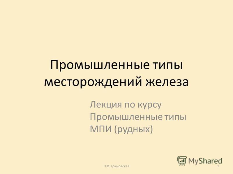 Промышленные типы месторождений железа Лекция по курсу Промышленные типы МПИ (рудных) Н.В. Грановская 1