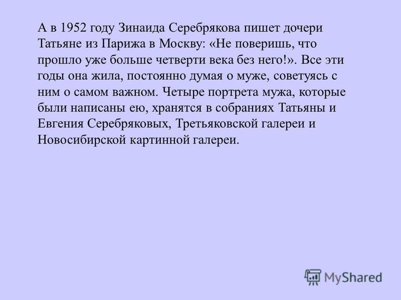А в 1952 году Зинаида Серебрякова пишет дочери Татьяне из Парижа в Москву: «Не поверишь, что прошло уже больше четверти века без него!». Все эти годы она жила, постоянно думая о муже, советуясь с ним о самом важном. Четыре портрета мужа, которые были