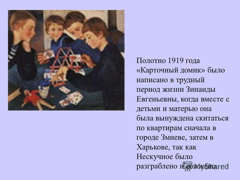 Полотно 1919 года «Карточный домик» было написано в трудный период жизни Зинаиды Евгеньевны, когда вместе с детьми и матерью она была вынуждена скитаться по квартирам сначала в городе Змиеве, затем в Харькове, так как Нескучное было разграблено и сож