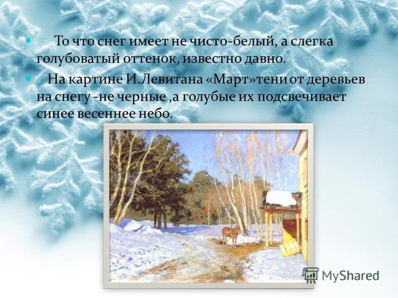 То что снег имеет не чисто-белый, а слегка голубоватый оттенок, известно давно. На картине И.Левитана «Март»тени от деревьев на снегу -не черные,а голубые их подсвечивает синее весеннее небо.