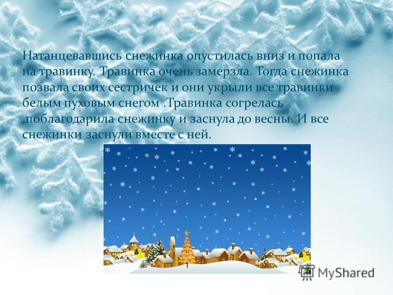 Натанцевавшись снежинка опустилась вниз и попала на травинку. Травинка очень замерзла. Тогда снежинка позвала своих сестричек и они укрыли все травинки белым пуховым снегом.Травинка согрелась,поблагодарила снежинку и заснула до весны. И все снежинки