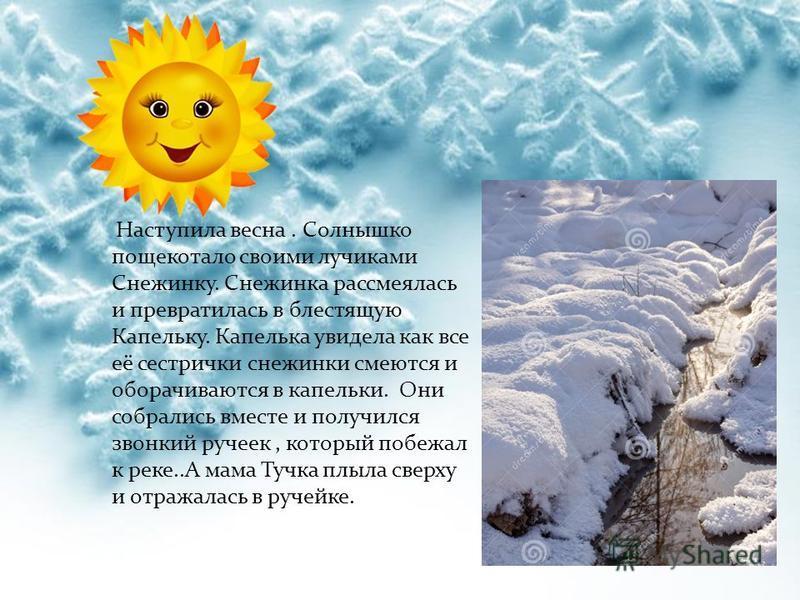 Наступила весна. Солнышко пощекотало своими лучиками Снежинку. Снежинка рассмеялась и превратилась в блестящую Капельку. Капелька увидела как все её сестрички снежинки смеются и оборачиваются в капельки. Они собрались вместе и получился звонкий ручее