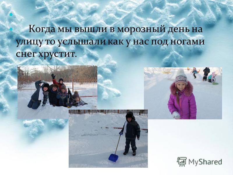 Когда мы вышли в морозный день на улицу то услышали как у нас под ногами снег хрустит.