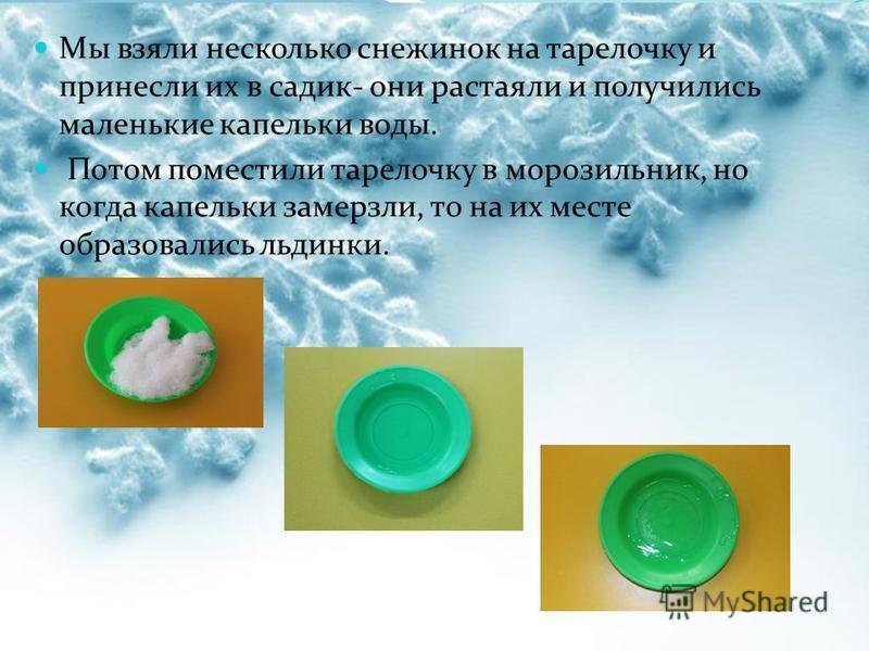Мы взяли несколько снежинок на тарелочку и принесли их в садик- они растаяли и получились маленькие капельки воды. Потом поместили тарелочку в морозильник, но когда капельки замерзли, то на их месте образовались льдинки.