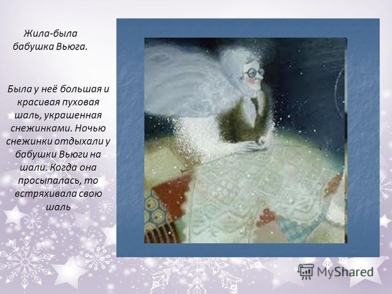 Жила-была бабушка Вьюга. Была у неё большая и красивая пуховая шаль, украшенная снежинками. Ночью снежинки отдыхали у бабушки Вьюги на шали. Когда она просыпалась, то встряхивала свою шаль