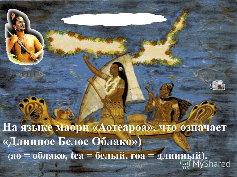 На языке маори «Аотеароа», что означает «Длинное Белое Облако») ( ao = облако, tea = белый, roa = длинный).