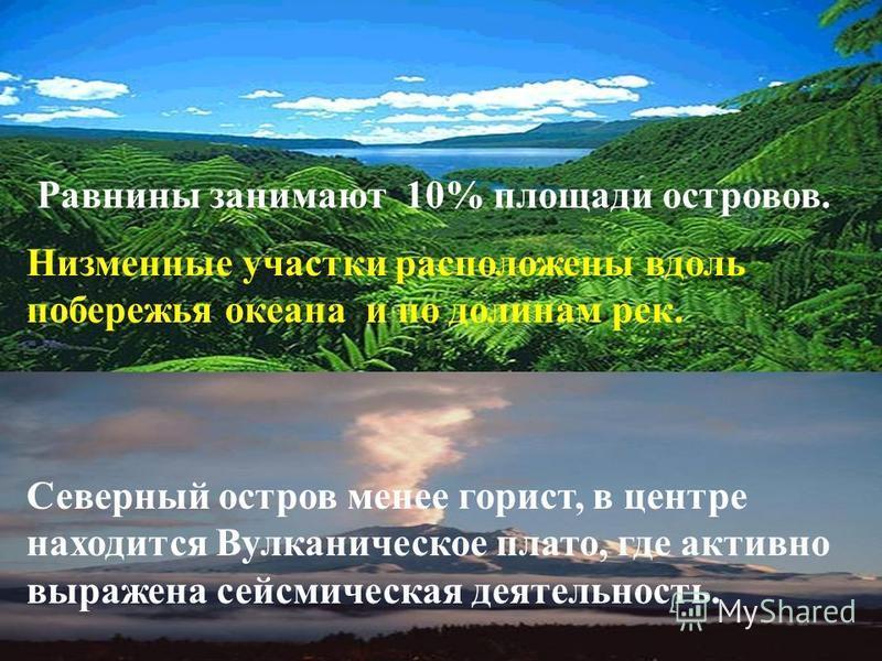 Острова гористы, более 3/4 территории занимают горы, возвышенности и холмы. Низменные участки расположены вдоль побережья океана и по долинам рек. Северный остров менее горист, в центре находится Вулканическое плато, где активно выражена сейсмическая
