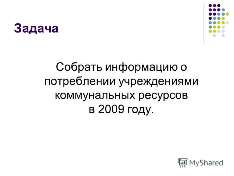 Задача Собрать информацию о потреблении учреждениями коммунальных ресурсов в 2009 году.