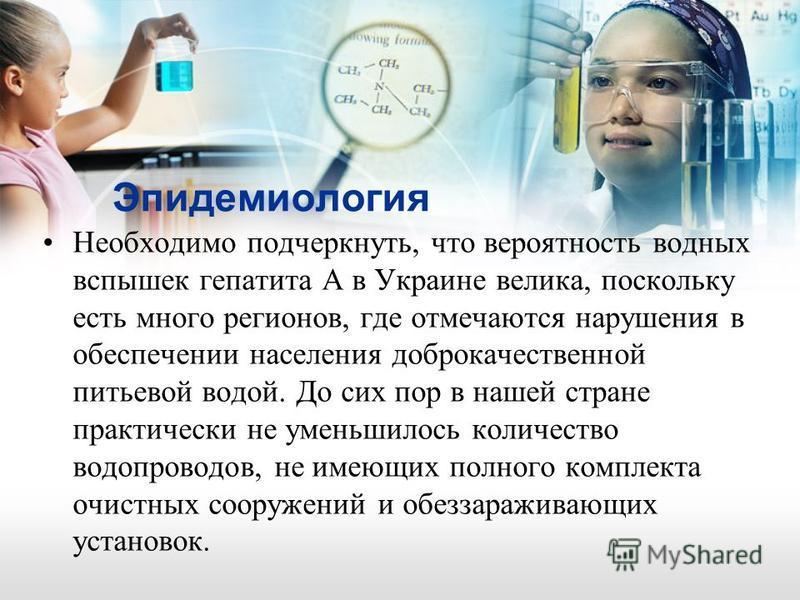 Эпидемиология Необходимо подчеркнуть, что вероятность водных вспышек гепатита А в Украине велика, поскольку есть много регионов, где отмечаются нарушения в обеспечении населения доброкачественной питьевой водой. До сих пор в нашей стране практически
