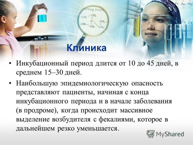Клиника Инкубационный период длится от 10 до 45 дней, в среднем 15–30 дней. Наибольшую эпидемиологическую опасность представляют пациенты, начиная с конца инкубационного периода и в начале заболевания (в продроме), когда происходит массивное выделени
