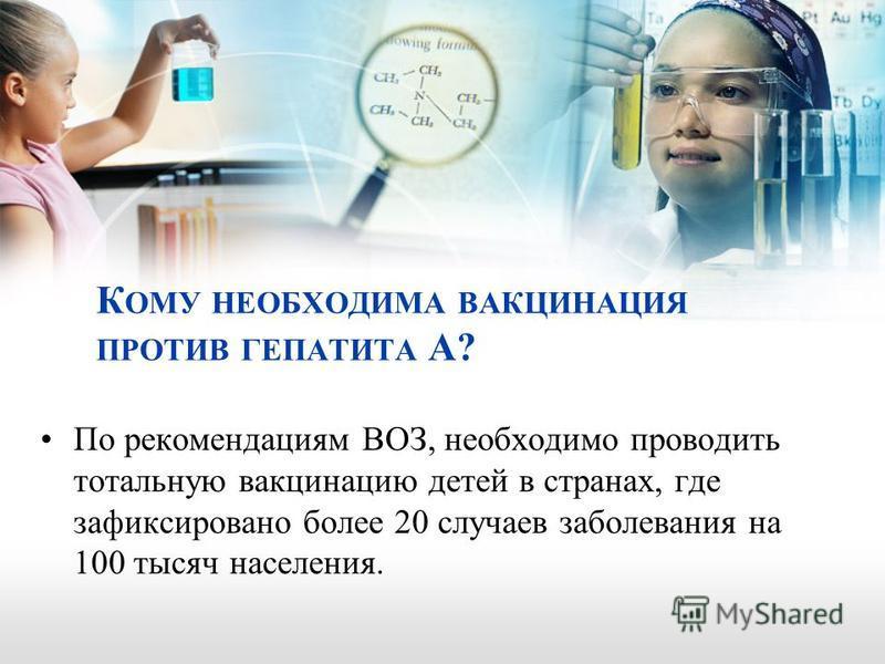 К ОМУ НЕОБХОДИМА ВАКЦИНАЦИЯ ПРОТИВ ГЕПАТИТА А? По рекомендациям ВОЗ, необходимо проводить тотальную вакцинацию детей в странах, где зафиксировано более 20 случаев заболевания на 100 тысяч населения.