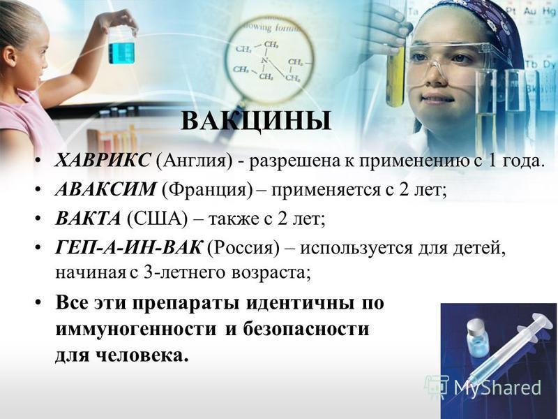 ВАКЦИНЫ ХАВРИКС (Англия) - разрешена к применению с 1 года. АВАКСИМ (Франция) – применяется с 2 лет; ВАКТА (США) – также с 2 лет; ГЕП-А-ИН-ВАК (Россия) – используется для детей, начиная с 3-летнего возраста; Все эти препараты идентичны по иммуногенно