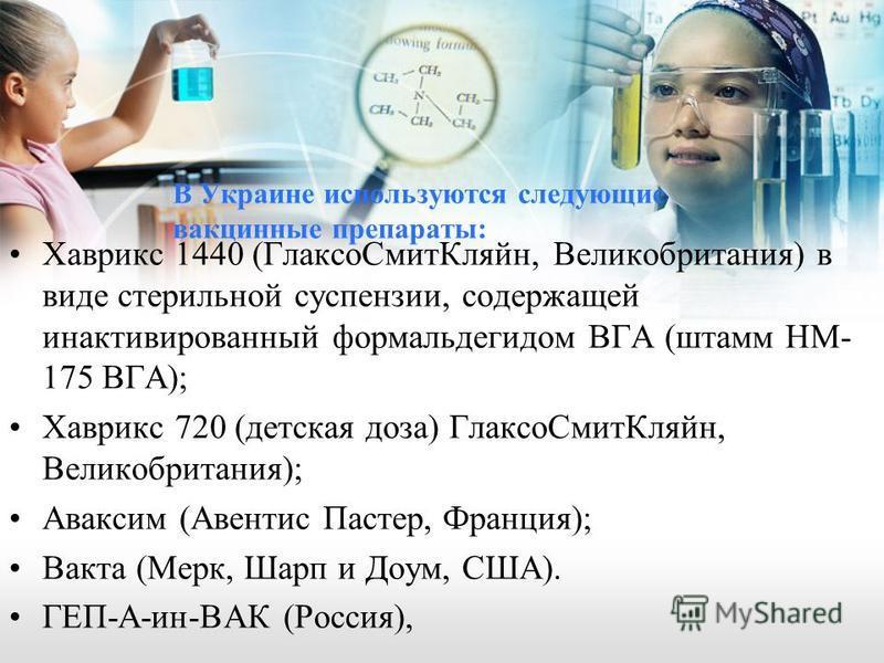 В Украине используются следующие вакцинные препараты: Хаврикс 1440 (Глаксо СмитКляйн, Великобритания) в виде стерильной суспензии, содержащей инактивированный формальдегидом ВГА (штамм НМ- 175 ВГА); Хаврикс 720 (детская доза) Глаксо СмитКляйн, Велико