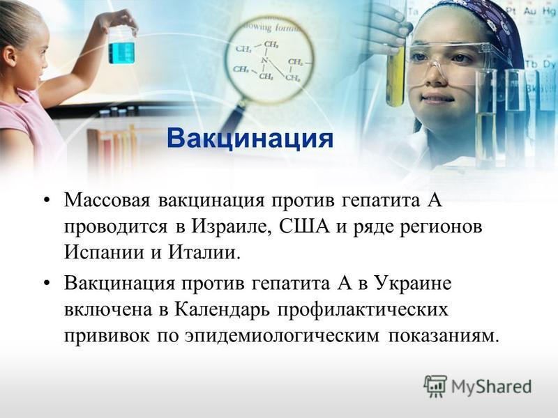 Вакцинация Массовая вакцинация против гепатита А проводится в Израиле, США и ряде регионов Испании и Италии. Вакцинация против гепатита А в Украине включена в Календарь профилактических прививок по эпидемиологическим показаниям.
