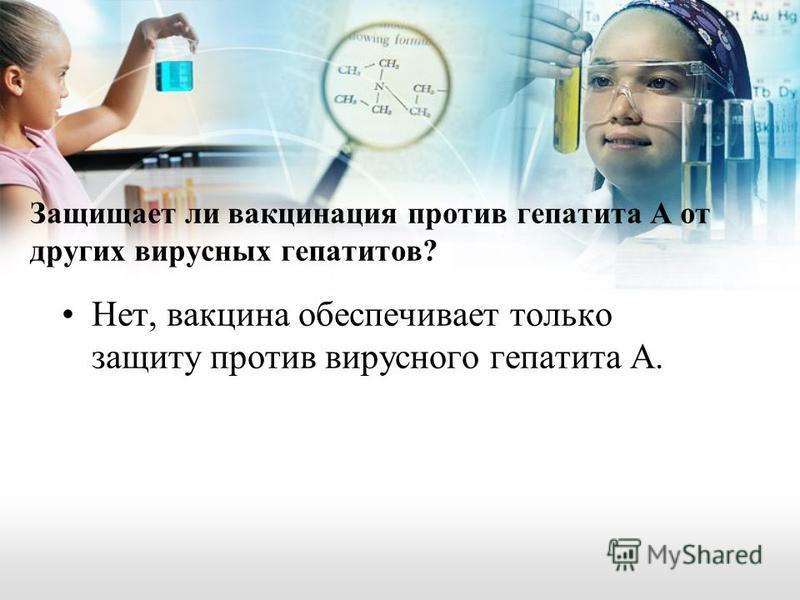 Защищает ли вакцинация против гепатита А от других вирусных гепатитов? Нет, вакцина обеспечивает только защиту против вирусного гепатита А.