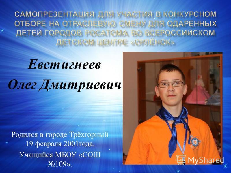 Евстигнеев Олег Дмитриевич Родился в городе Трёхгорный 19 февраля 2001 года. Учащийся МБОУ « СОШ 109».