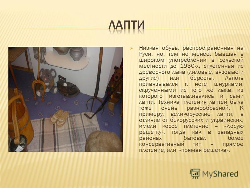 Низкая обувь, распространенная на Руси, но, тем не менее, бывшая в широком употреблении в сельской местности до 1930-х, сплетенная из древесного лыка (лиловые, вязовые и другие) или бересты. Лапоть привязывался к ноге шнурками, скрученными из того же
