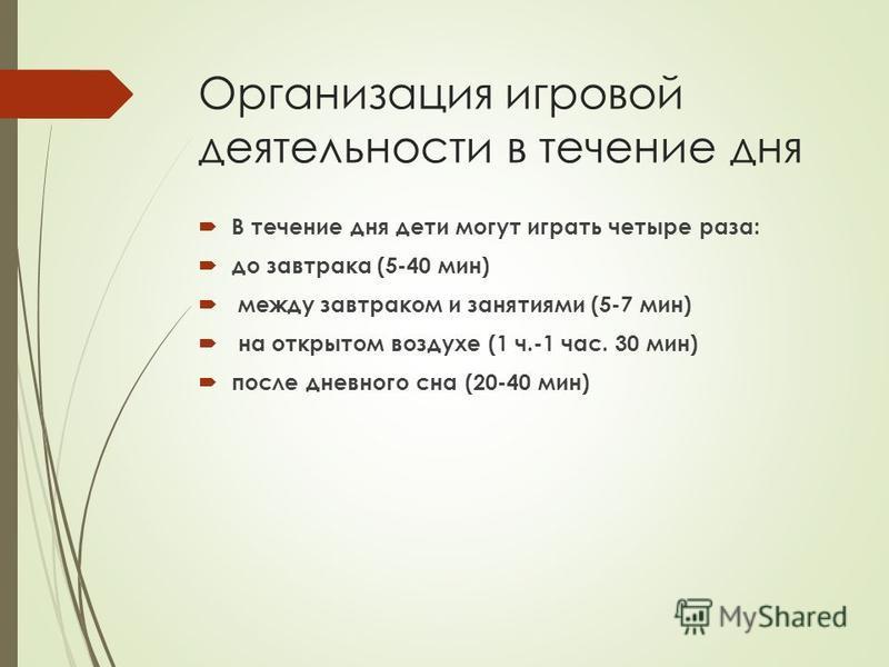 Организация игровой деятельности в течение дня В течение дня дети могут играть четыре раза: до завтрака (5-40 мин) между завтраком и занятиями (5-7 мин) на открытом воздухе (1 ч.-1 час. 30 мин) после дневного сна (20-40 мин)