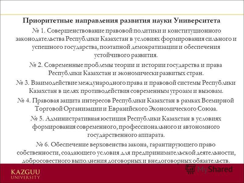 Приоритетные направления развития науки Университета 1. Совершенствование правовой политики и конституционного законодательства Республики Казахстан в условиях формирования сильного и успешного государства, поэтапной демократизации и обеспечения усто