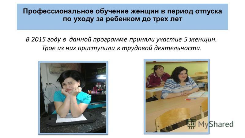 В 2015 году в данной программе приняли участие 5 женщин. Трое из них приступили к трудовой деятельности. Профессиональное обучение женщин в период отпуска по уходу за ребенком до трех лет