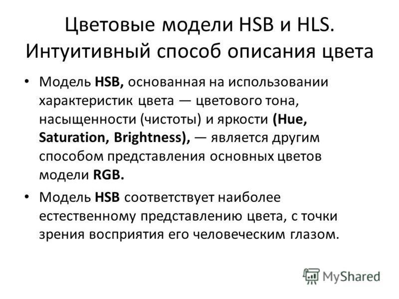 Цветовые модели HSB и HLS. Интуитивный способ описания цвета Модель HSB, основанная на использовании характеристик цвета цветового тона, насыщенности (чистоты) и яркости (Hue, Saturation, Brightness), является другим способом представления основных ц
