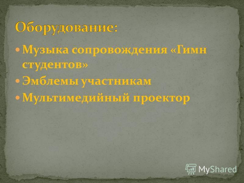 Музыка сопровождения «Гимн студентов» Эмблемы участникам Мультимедийный проектор