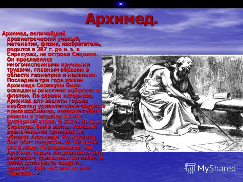 Архимед. Архимед, величайший древнегреческий ученый, математик, физик, изобретатель, родился в 287 г. до н. э. в Сиракузах, на острове Сицилия. Он прославился многочисленными научными трудами, главным образом в области геометрии и механики. Последние