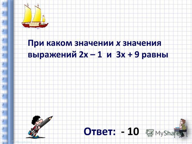При каком значении x значения выражений 2x – 1 и 3 х + 9 равны Ответ: - 10