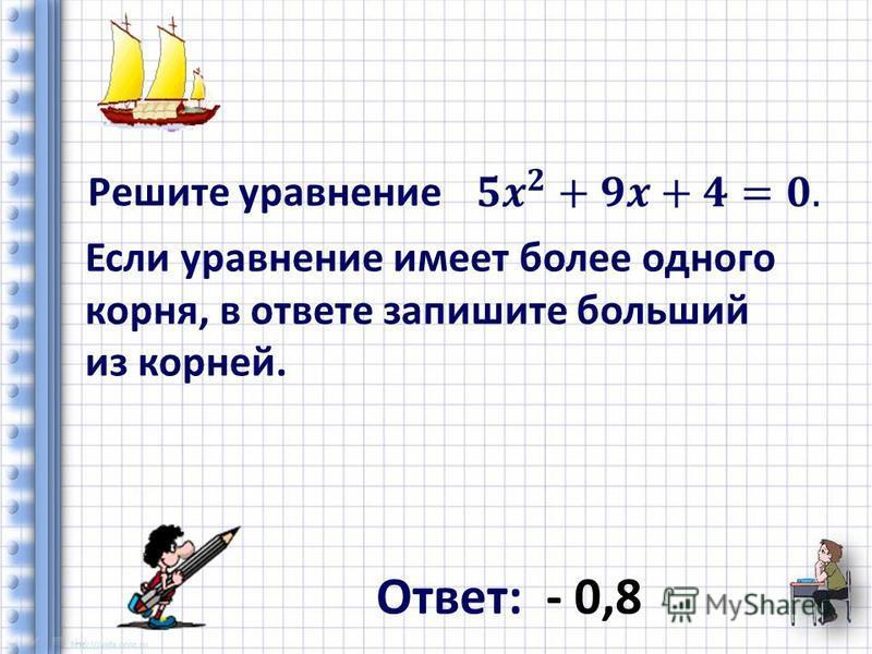 Решите уравнение Если уравнение имеет более одного корня, в ответе запишите больший из корней. Ответ: - 0,8