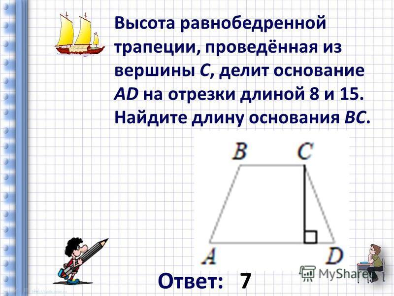 Высота равнобедренной трапеции, проведённая из вершины C, делит основание AD на отрезки длиной 8 и 15. Найдите длину основания BC. Ответ: 7