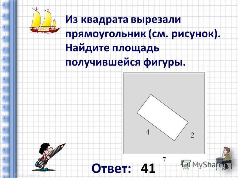 Из квадрата вырезали прямоугольник (см. рисунок). Найдите площадь получившейся фигуры. Ответ: 41