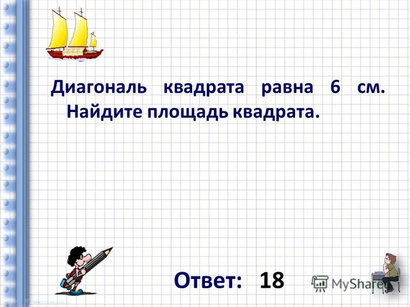 Диагональ квадрата равна 6 см. Найдите площадь квадрата. Ответ: 18
