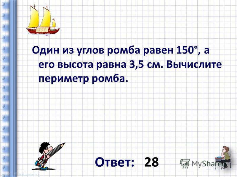 Один из углов ромба равен 150°, а его высота равна 3,5 см. Вычислите периметр ромба. Ответ: 28