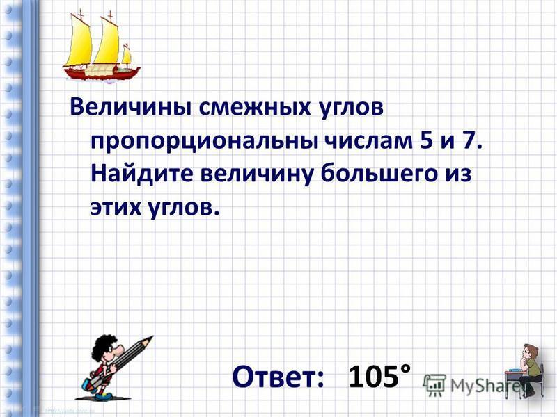 Величины смежных углов пропорциональны числам 5 и 7. Найдите величину большего из этих углов. Ответ: 105°