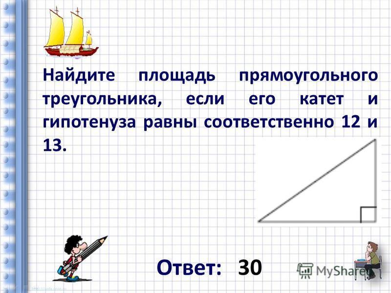 Найдите площадь прямоугольного треугольника, если его катет и гипотенуза равны соответственно 12 и 13. Ответ: 30