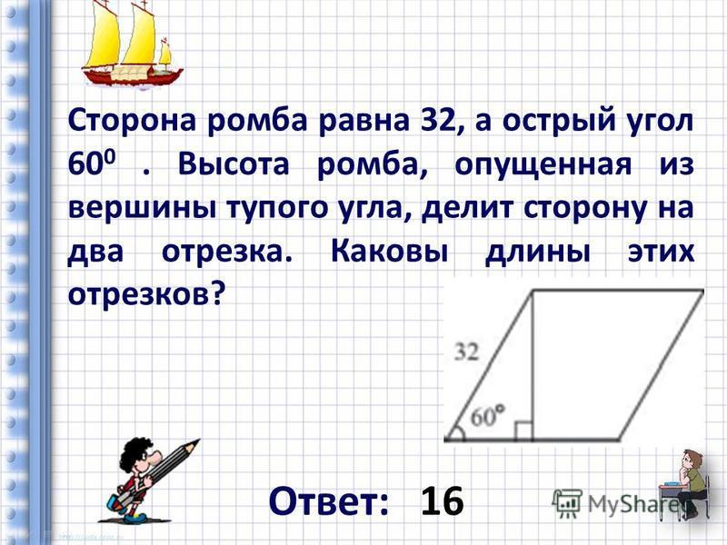Сторона ромба равна 32, а острый угол 60 0. Высота ромба, опущенная из вершины тупого угла, делит сторону на два отрезка. Каковы длины этих отрезков? Ответ: 16