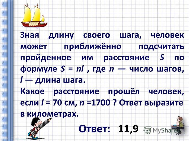 Зная длину своего шага, человек может приближённо подсчитать пройденное им расстояние S по формуле S = nl, где n число шагов, l длина шага. Какое расстояние прошёл человек, если l = 70 см, n =1700 ? Ответ выразите в километрах. Ответ: 11,9
