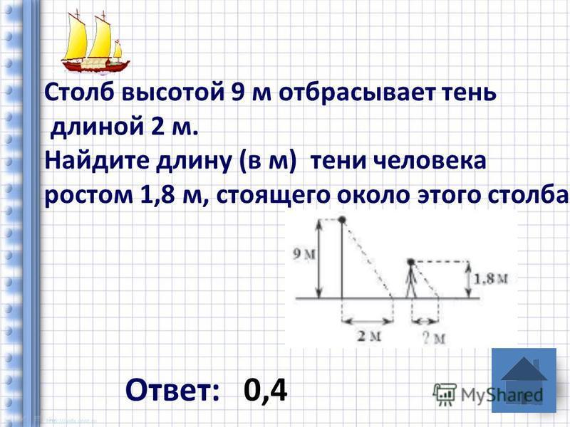 Столб высотой 9 м отбрасывает тень длиной 2 м. Найдите длину (в м) тени человека ростом 1,8 м, стоящего около этого столба Ответ: 0,4