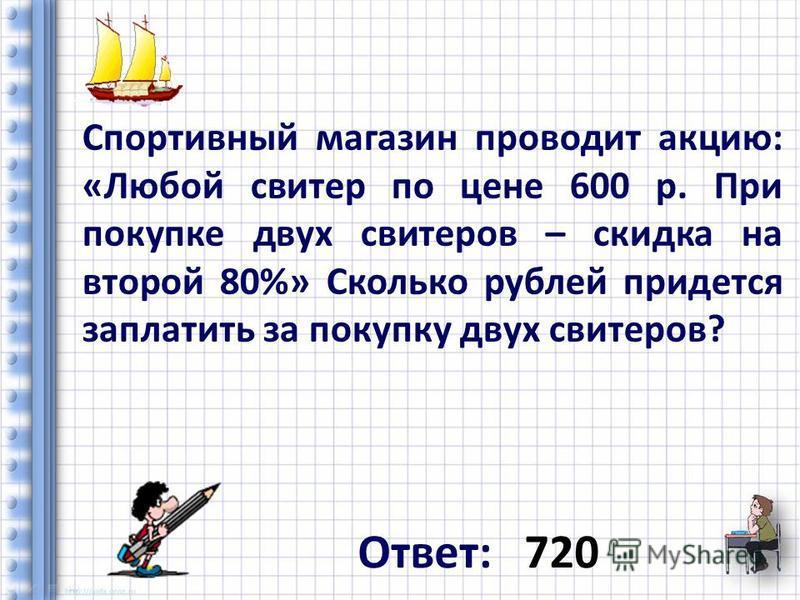 Ответ: 720 Спортивный магазин проводит акцию: «Любой свитер по цене 600 р. При покупке двух свитеров – скидка на второй 80%» Сколько рублей придется заплатить за покупку двух свитеров?