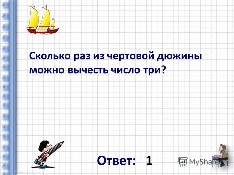 Сколько раз из чертовой дюжины можно вычесть число три? Ответ: 1