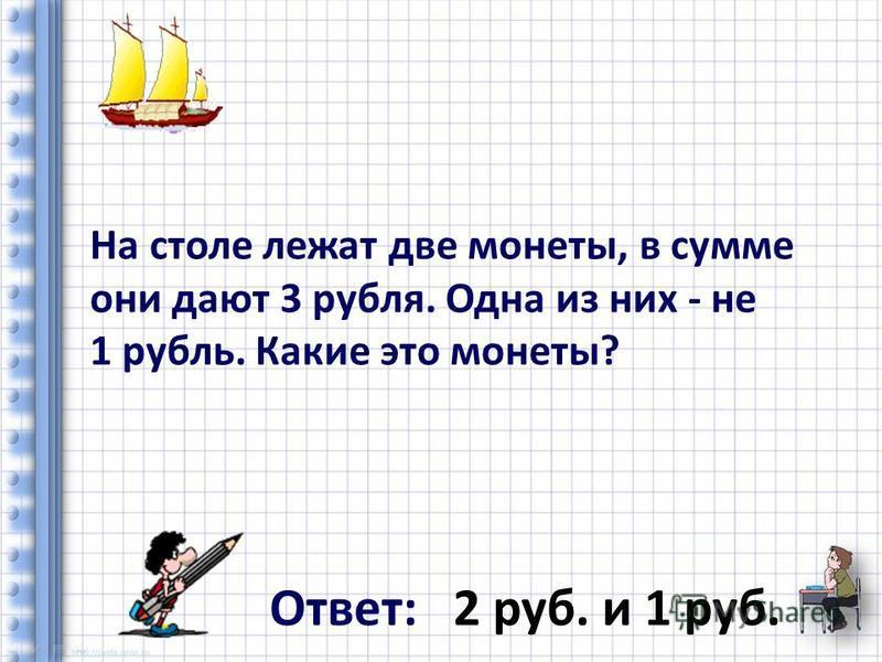 На столе лежат две монеты, в сумме они дают 3 рубля. Одна из них - не 1 рубль. Какие это монеты? Ответ: 2 руб. и 1 руб.