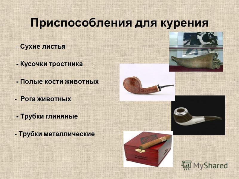 Приспособления для курения - Сухие листья - Кусочки тростника - Полые кости животных - Рога животных - Трубки глиняные - Трубки металлические