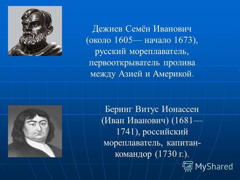 Дежнев Семён Иванович (около 1605 начало 1673), русский мореплаватель, первооткрыватель пролива между Азией и Америкой. Беринг Витус Ионассен (Иван Иванович) (1681 1741), российский мореплаватель, капитан- командор (1730 г.).