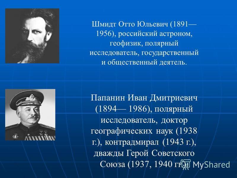 Шмидт Отто Юльевич (1891 1956), российский астроном, геофизик, полярный исследователь, государственный и общественный деятель. Папанин Иван Дмитриевич (1894 1986), полярный исследователь, доктор географических наук (1938 г.), контр-адмирал (1943 г.),