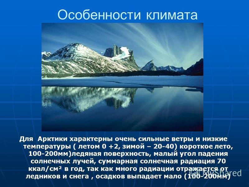 Особенности климата Для Арктики характерны очень сильные ветры и низкие температуры ( летом 0 +2, зимой – 20-40) короткое лето, 100-200 мм)ледяная поверхность, малый угол падения солнечных лучей, суммарная солнечная радиация 70 ккал/см² в год, так ка